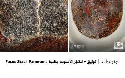 """فوتوغرافيا : توثيق """" الحجر الأسود """" بتقنية Focus Stack Panorama"""
